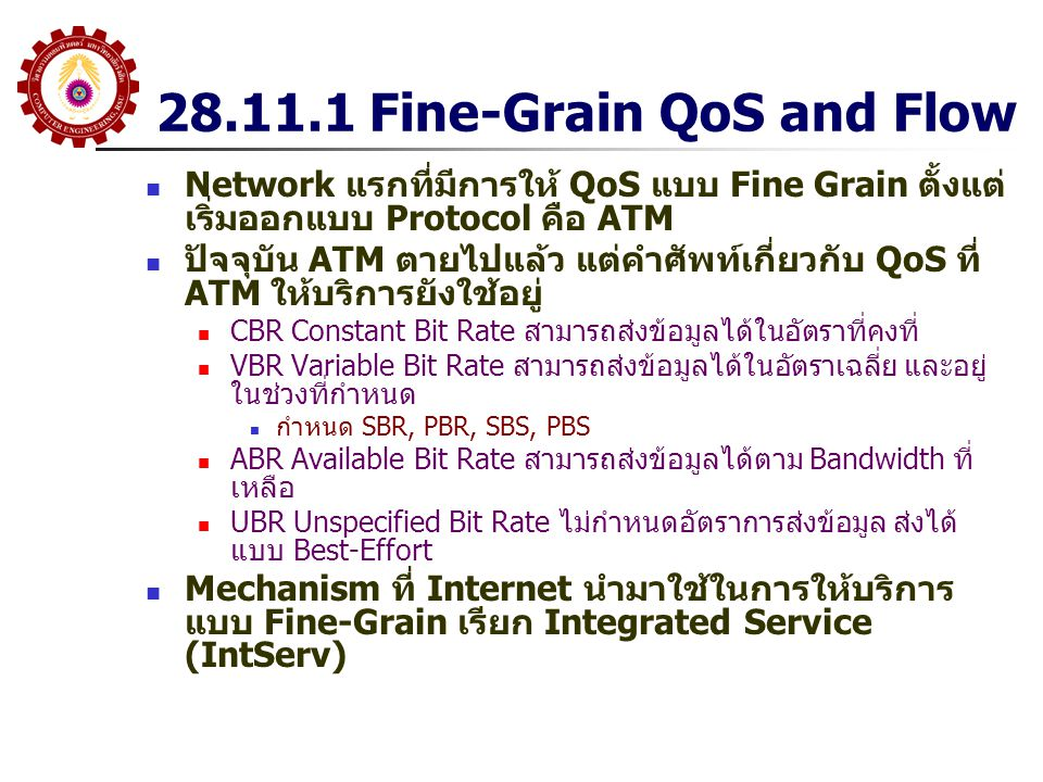 28.11.1 Fine-Grain QoS and Flow Network แรกที่มีการให้ QoS แบบ Fine Grain ตั้งแต่ เริ่มออกแบบ Protocol คือ ATM ปัจจุบัน ATM ตายไปแล้ว แต่คำศัพท์เกี่ยว