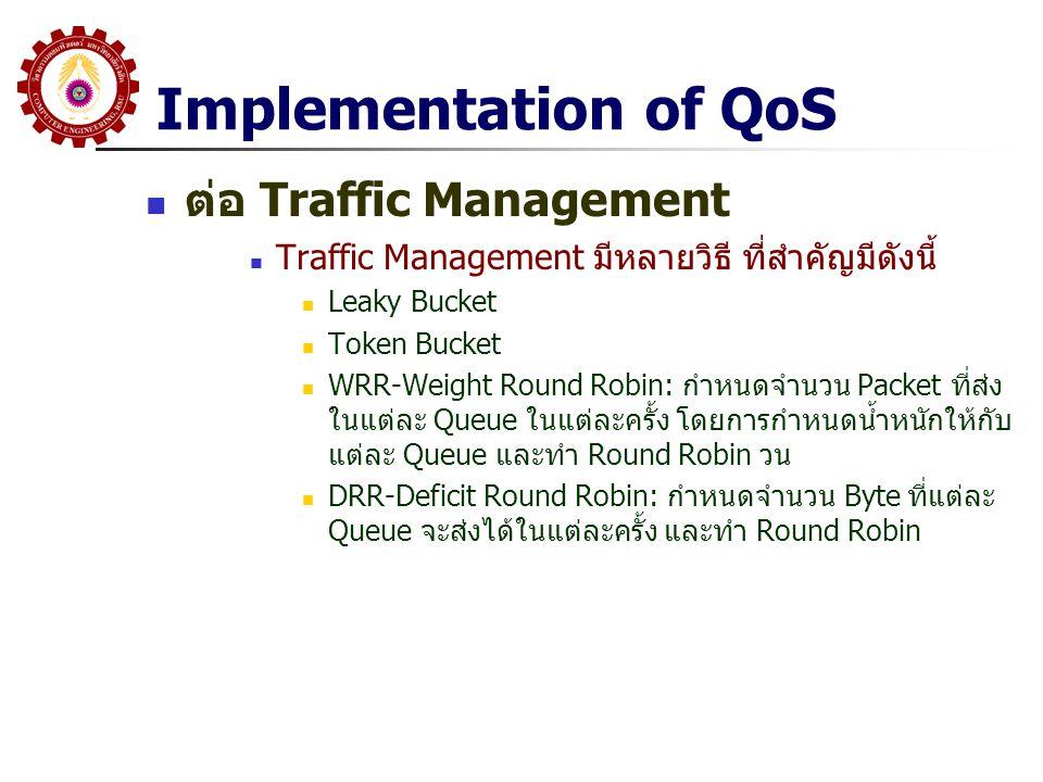 Implementation of QoS ต่อ Traffic Management Traffic Management มีหลายวิธี ที่สำคัญมีดังนี้ Leaky Bucket Token Bucket WRR-Weight Round Robin: กำหนดจำน