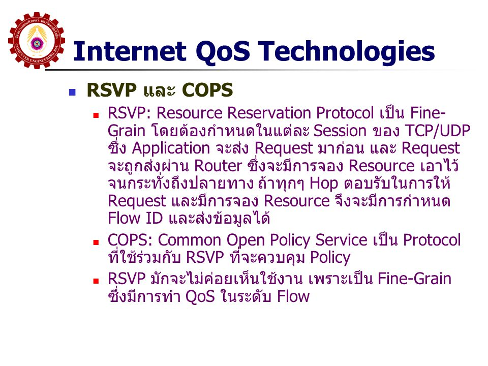 Internet QoS Technologies RSVP และ COPS RSVP: Resource Reservation Protocol เป็น Fine- Grain โดยต้องกำหนดในแต่ละ Session ของ TCP/UDP ซึ่ง Application
