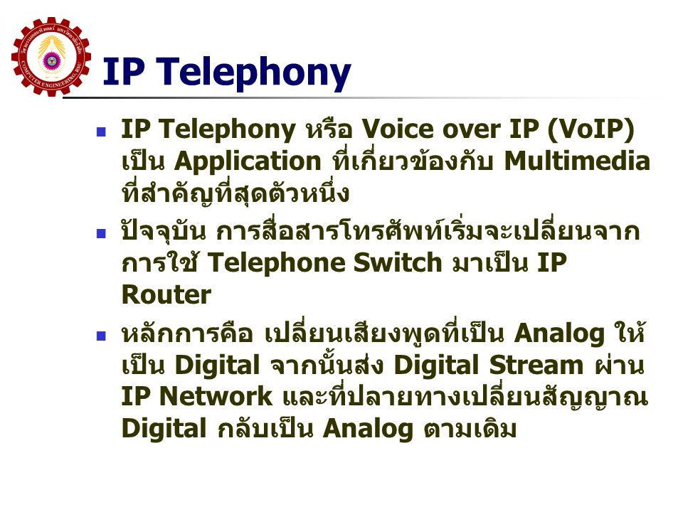 IP Telephony IP Telephony หรือ Voice over IP (VoIP) เป็น Application ที่เกี่ยวข้องกับ Multimedia ที่สำคัญที่สุดตัวหนึ่ง ปัจจุบัน การสื่อสารโทรศัพท์เริ