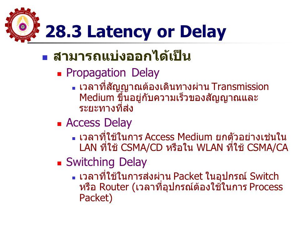28.3 Latency or Delay สามารถแบ่งออกได้เป็น Propagation Delay เวลาที่สัญญาณต้องเดินทางผ่าน Transmission Medium ขึ้นอยู่กับความเร็วของสัญญาณและ ระยะทางท
