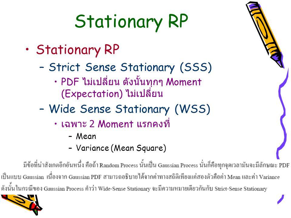 Stationary RP –Strict Sense Stationary (SSS) PDF ไม่เปลี่ยน ดังนั้นทุกๆ Moment (Expectation) ไม่เปลี่ยน –Wide Sense Stationary (WSS) เฉพาะ 2 Moment แร