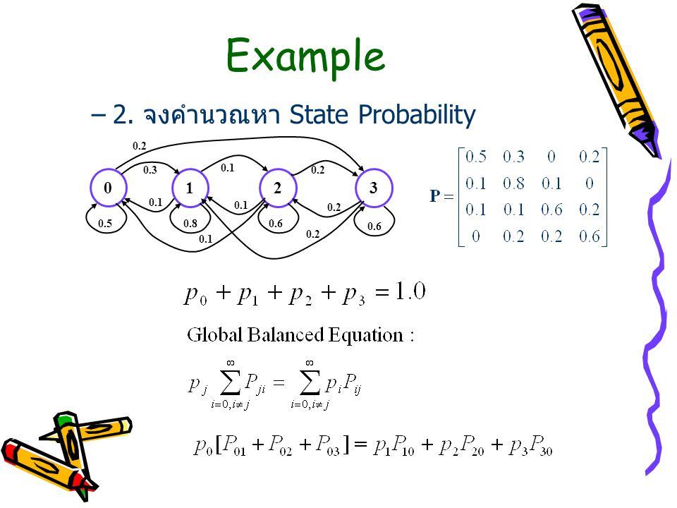 Example –2. จงคำนวณหา State Probability 0 123 0.50.80.6 0.3 0.2 0.1 0.2 0.1 0.2
