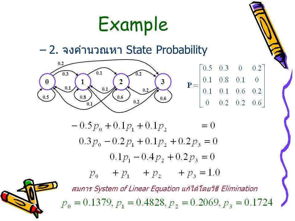 Example –2. จงคำนวณหา State Probability 0 123 0.50.80.6 0.3 0.2 0.1 0.2 0.1 0.2 สมการ System of Linear Equation แก้ได้โดยวิธี Elimination
