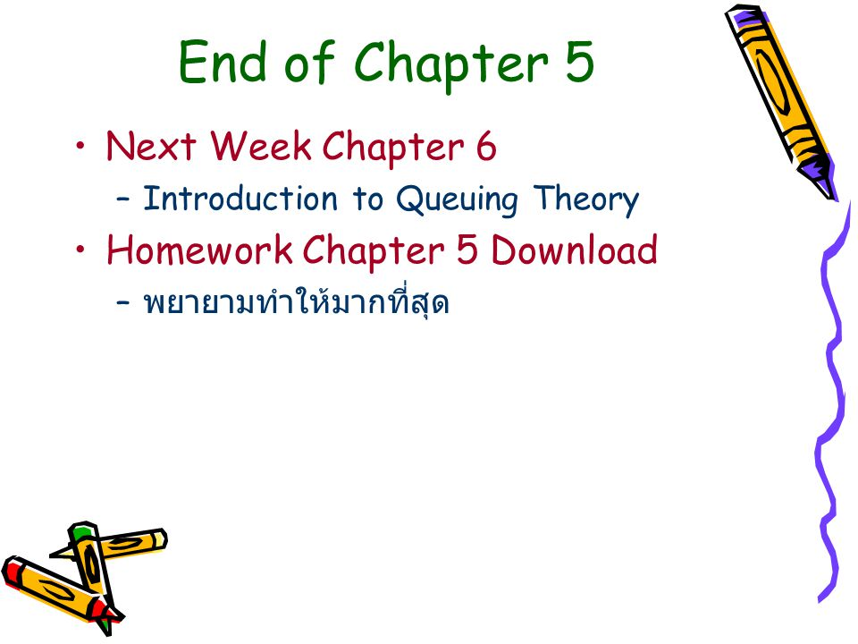 End of Chapter 5 Next Week Chapter 6 –Introduction to Queuing Theory Homework Chapter 5 Download – พยายามทำให้มากที่สุด