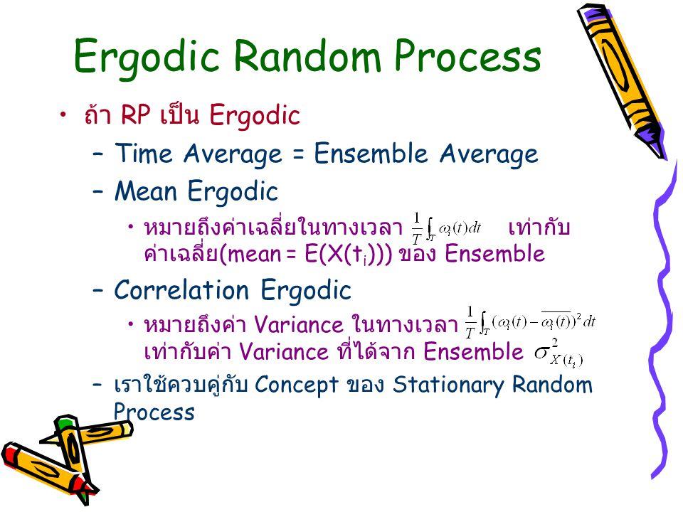 Ergodic Random Process ถ้า RP เป็น Ergodic –Time Average = Ensemble Average –Mean Ergodic หมายถึงค่าเฉลี่ยในทางเวลา เท่ากับ ค่าเฉลี่ย (mean = E(X(t i