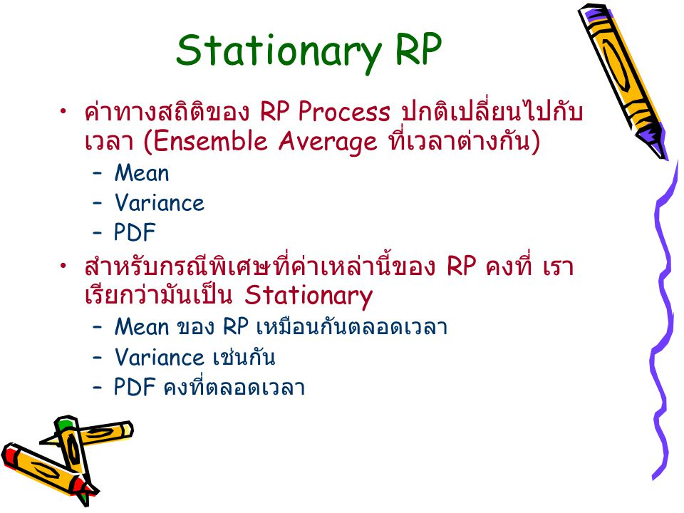 Stationary RP –Strict Sense Stationary (SSS) PDF ไม่เปลี่ยน ดังนั้นทุกๆ Moment (Expectation) ไม่เปลี่ยน –Wide Sense Stationary (WSS) เฉพาะ 2 Moment แรกคงที่ –Mean –Variance (Mean Square)
