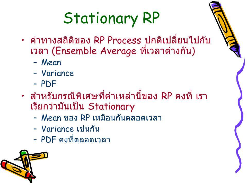Stationary RP ค่าทางสถิติของ RP Process ปกติเปลี่ยนไปกับ เวลา (Ensemble Average ที่เวลาต่างกัน ) –Mean –Variance –PDF สำหรับกรณีพิเศษที่ค่าเหล่านี้ของ