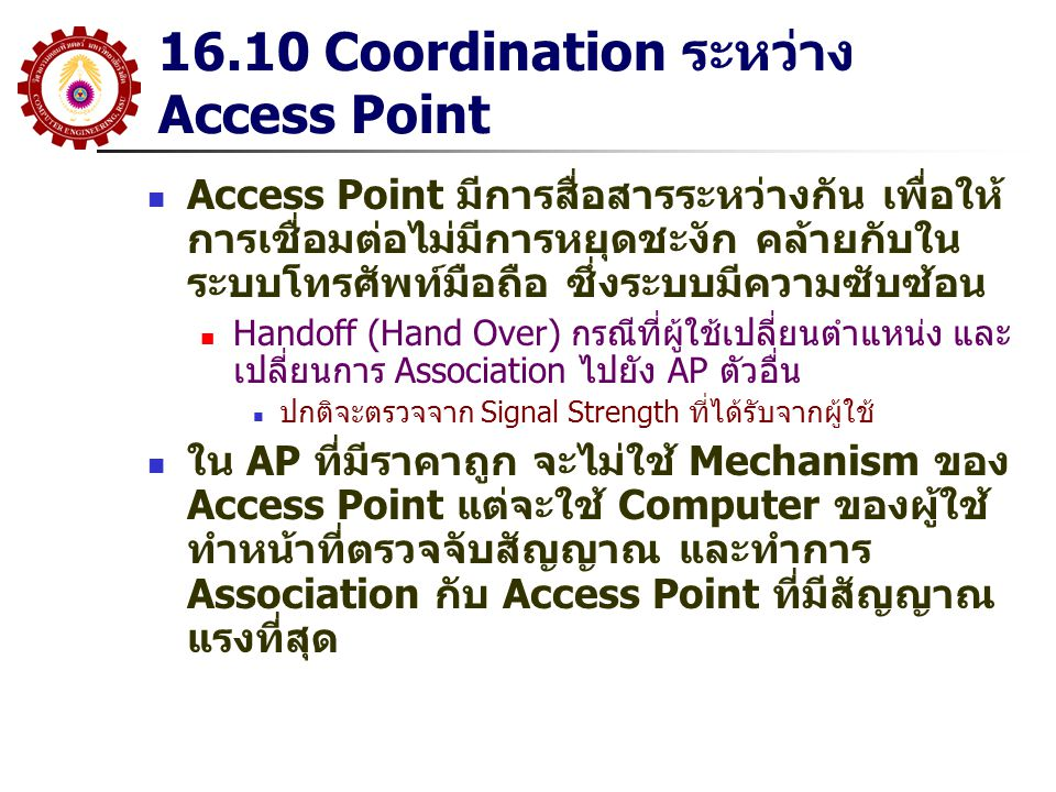 16.10 Coordination ระหว่าง Access Point Access Point มีการสื่อสารระหว่างกัน เพื่อให้ การเชื่อมต่อไม่มีการหยุดชะงัก คล้ายกับใน ระบบโทรศัพท์มือถือ ซึ่งร