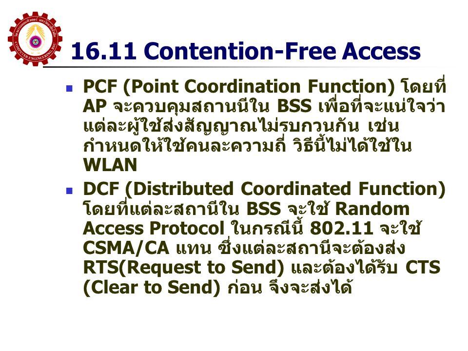 16.11 Contention-Free Access PCF (Point Coordination Function) โดยที่ AP จะควบคุมสถานนีใน BSS เพื่อที่จะแน่ใจว่า แต่ละผู้ใช้ส่งสัญญาณไม่รบกวนกัน เช่น