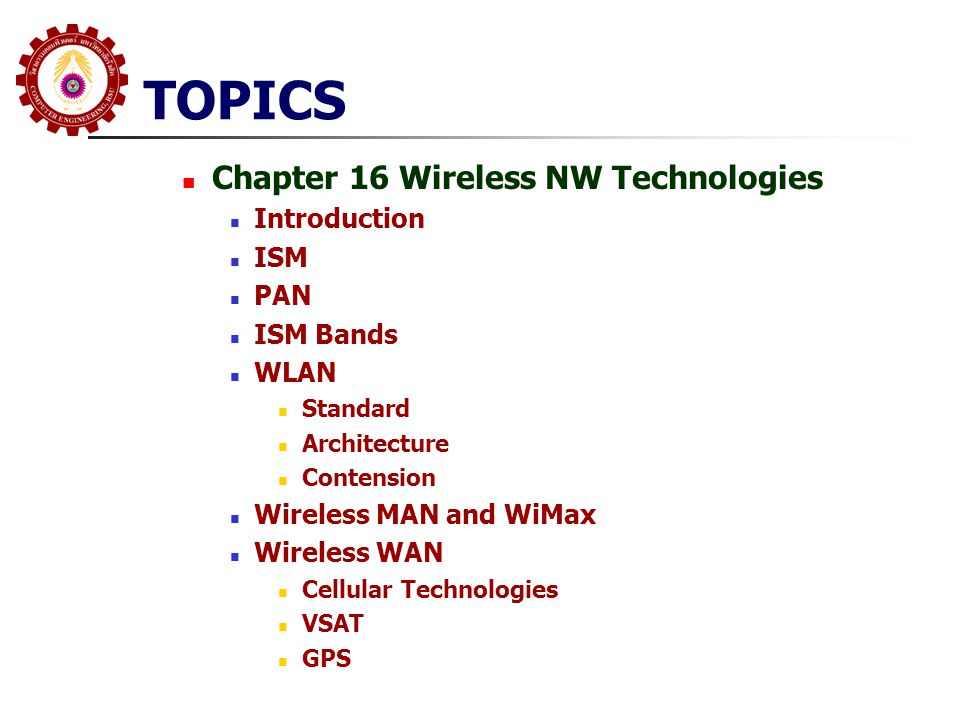 TOPICS Chapter 16 Wireless NW Technologies Introduction ISM PAN ISM Bands WLAN Standard Architecture Contension Wireless MAN and WiMax Wireless WAN Ce