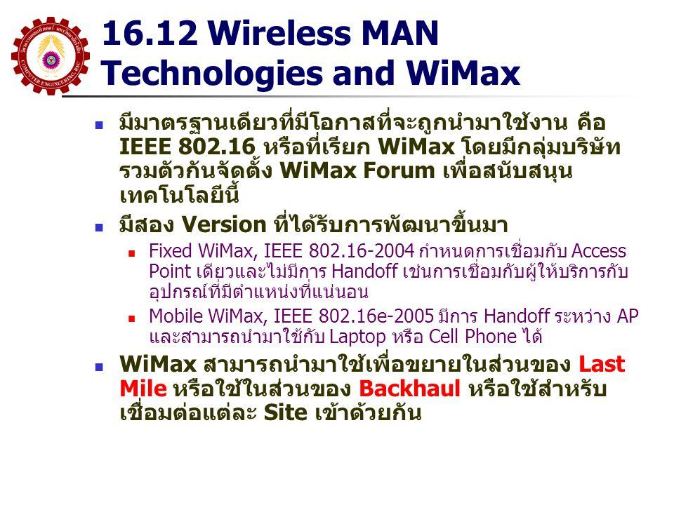 16.12 Wireless MAN Technologies and WiMax มีมาตรฐานเดียวที่มีโอกาสที่จะถูกนำมาใช้งาน คือ IEEE 802.16 หรือที่เรียก WiMax โดยมีกลุ่มบริษัท รวมตัวกันจัดต