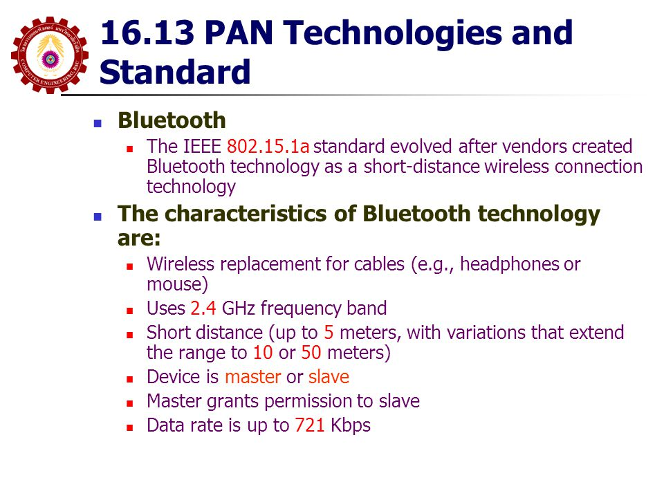 16.13 PAN Technologies and Standard Bluetooth The IEEE 802.15.1a standard evolved after vendors created Bluetooth technology as a short-distance wirel