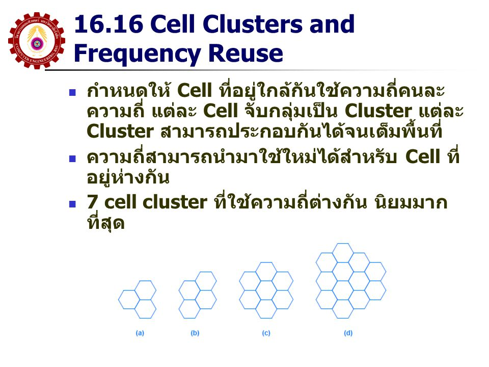 16.16 Cell Clusters and Frequency Reuse กำหนดให้ Cell ที่อยู่ใกล้กันใช้ความถี่คนละ ความถี่ แต่ละ Cell จับกลุ่มเป็น Cluster แต่ละ Cluster สามารถประกอบก