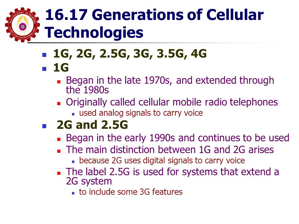 16.17 Generations of Cellular Technologies 1G, 2G, 2.5G, 3G, 3.5G, 4G 1G Began in the late 1970s, and extended through the 1980s Originally called cel