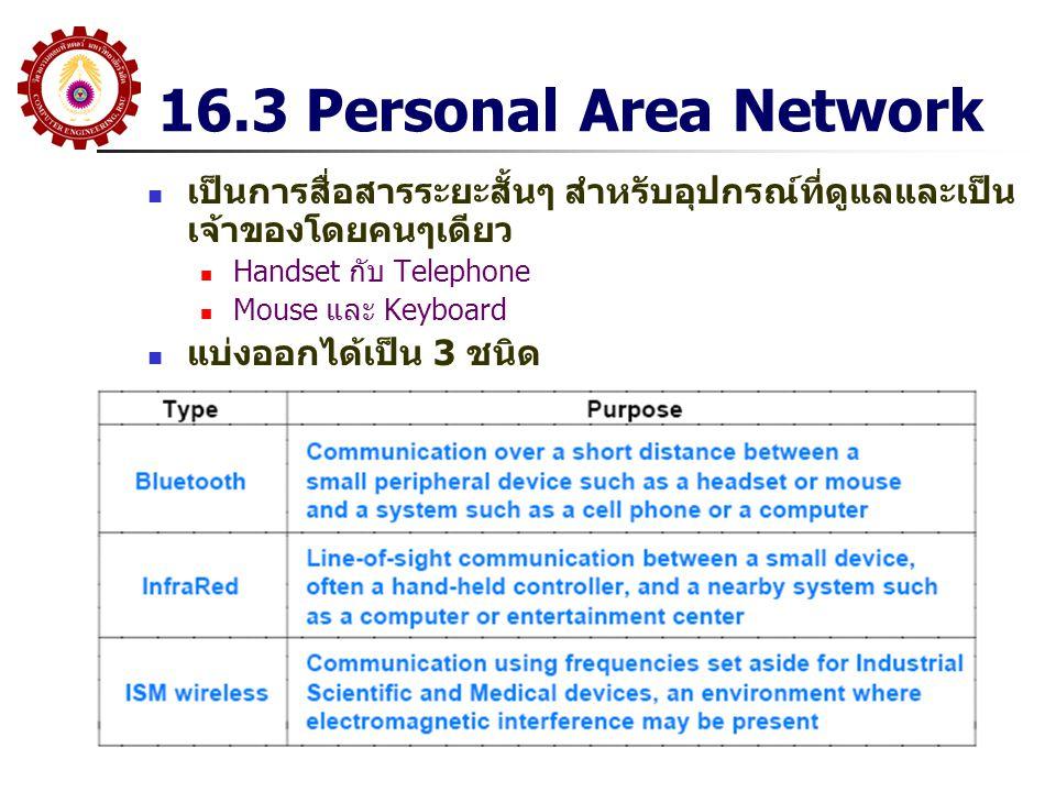 16.3 Personal Area Network เป็นการสื่อสารระยะสั้นๆ สำหรับอุปกรณ์ที่ดูแลและเป็น เจ้าของโดยคนๆเดียว Handset กับ Telephone Mouse และ Keyboard แบ่งออกได้เ