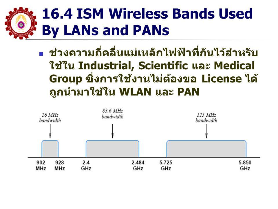 16.4 ISM Wireless Bands Used By LANs and PANs ช่วงความถี่คลื่นแม่เหล็กไฟฟ้าที่กันไว้สำหรับ ใช้ใน Industrial, Scientific และ Medical Group ซึ่งการใช้งา