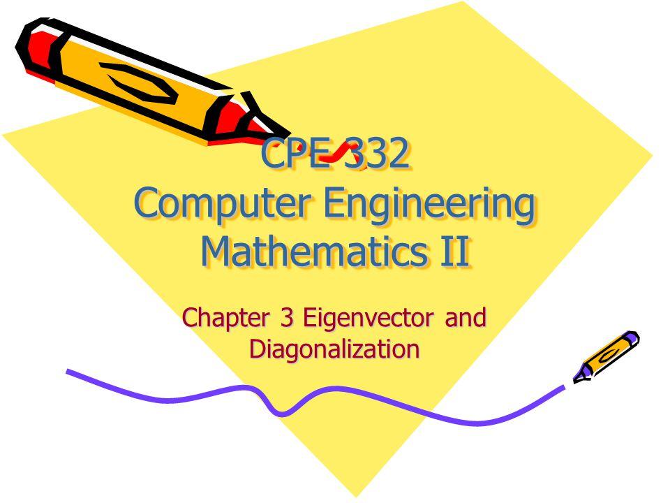 CPE 332 Computer Engineering Mathematics II Chapter 3 Eigenvector and Diagonalization
