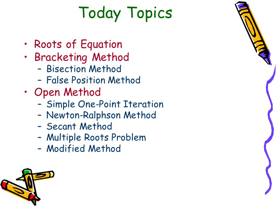 Today Topics Roots of Equation Bracketing Method –Bisection Method –False Position Method Open Method –Simple One-Point Iteration –Newton-Ralphson Method –Secant Method –Multiple Roots Problem –Modified Method