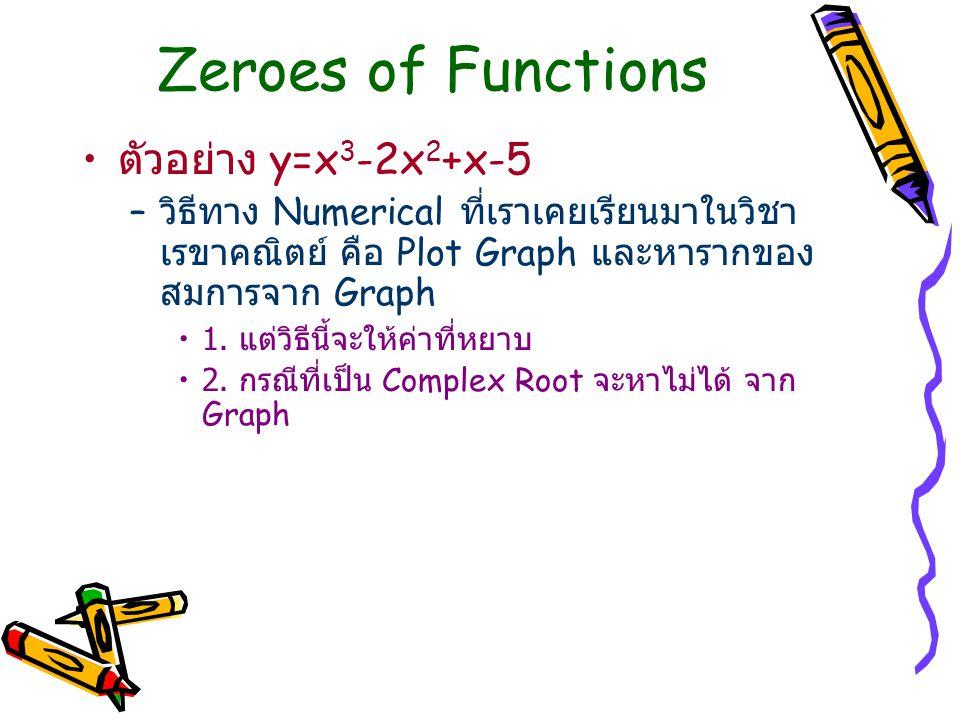 Zeroes of Functions ตัวอย่าง y=x 3 -2x 2 +x-5 – วิธีทาง Numerical ที่เราเคยเรียนมาในวิชา เรขาคณิตย์ คือ Plot Graph และหารากของ สมการจาก Graph 1. แต่วิ