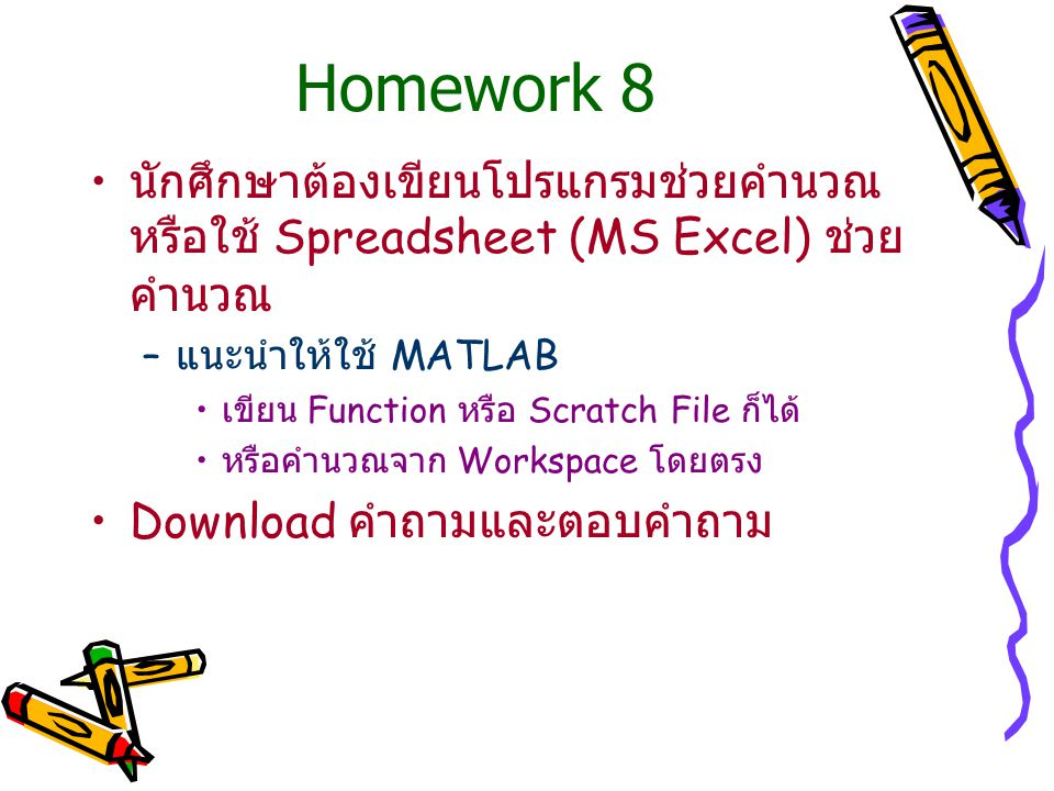 Homework 8 นักศึกษาต้องเขียนโปรแกรมช่วยคำนวณ หรือใช้ Spreadsheet (MS Excel) ช่วย คำนวณ – แนะนำให้ใช้ MATLAB เขียน Function หรือ Scratch File ก็ได้ หรื