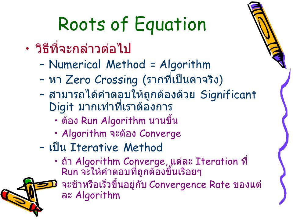 Roots of Equation วิธีที่จะกล่าวต่อไป –Numerical Method = Algorithm – หา Zero Crossing ( รากที่เป็นค่าจริง ) – สามารถได้คำตอบให้ถูกต้องด้วย Significan