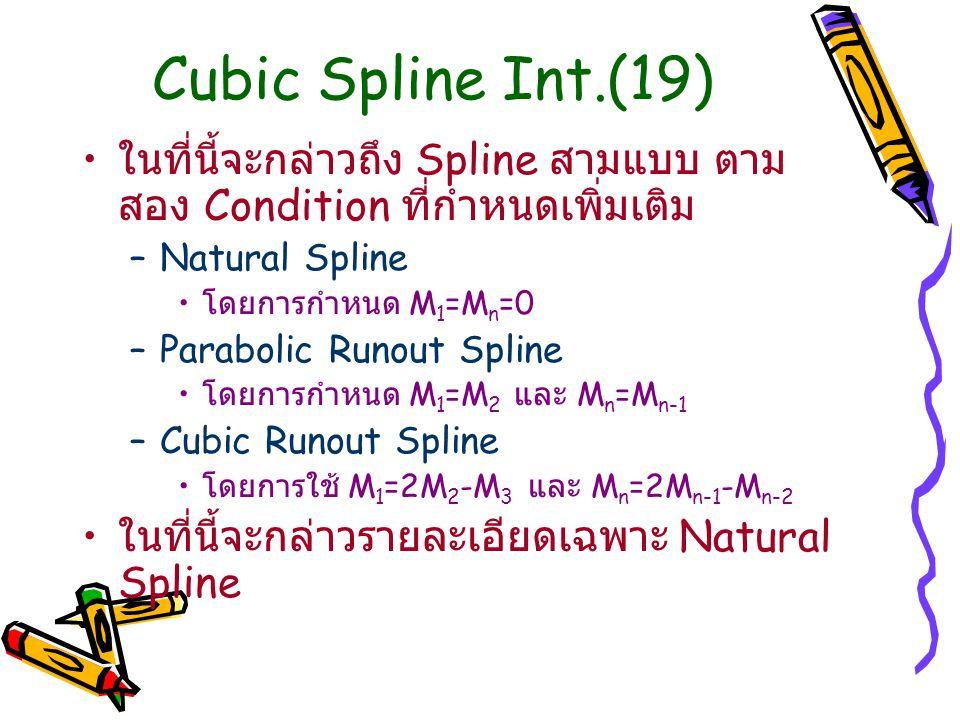 Cubic Spline Int.(19) ในที่นี้จะกล่าวถึง Spline สามแบบ ตาม สอง Condition ที่กำหนดเพิ่มเติม –Natural Spline โดยการกำหนด M 1 =M n =0 –Parabolic Runout S