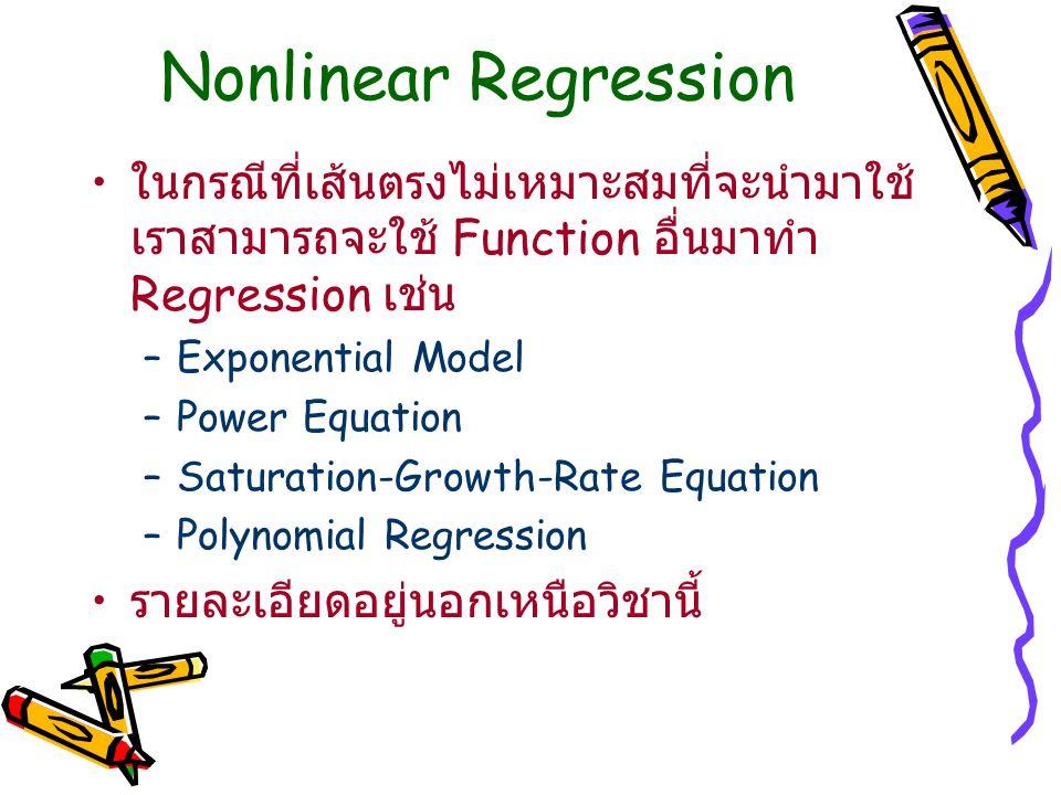 Nonlinear Regression ในกรณีที่เส้นตรงไม่เหมาะสมที่จะนำมาใช้ เราสามารถจะใช้ Function อื่นมาทำ Regression เช่น –Exponential Model –Power Equation –Satur