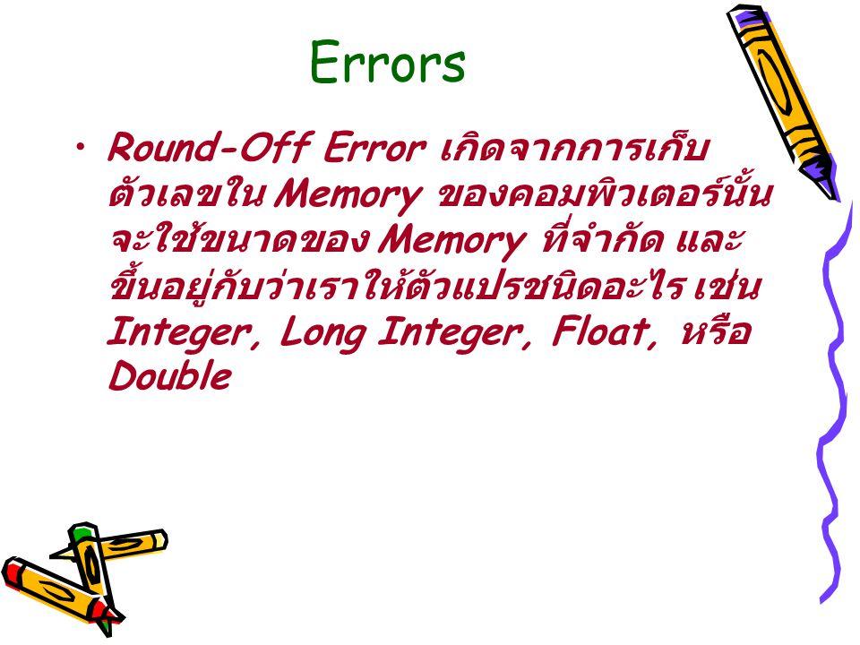 Errors Round-Off Error เกิดจากการเก็บ ตัวเลขใน Memory ของคอมพิวเตอร์นั้น จะใช้ขนาดของ Memory ที่จำกัด และ ขึ้นอยู่กับว่าเราให้ตัวแปรชนิดอะไร เช่น Integer, Long Integer, Float, หรือ Double