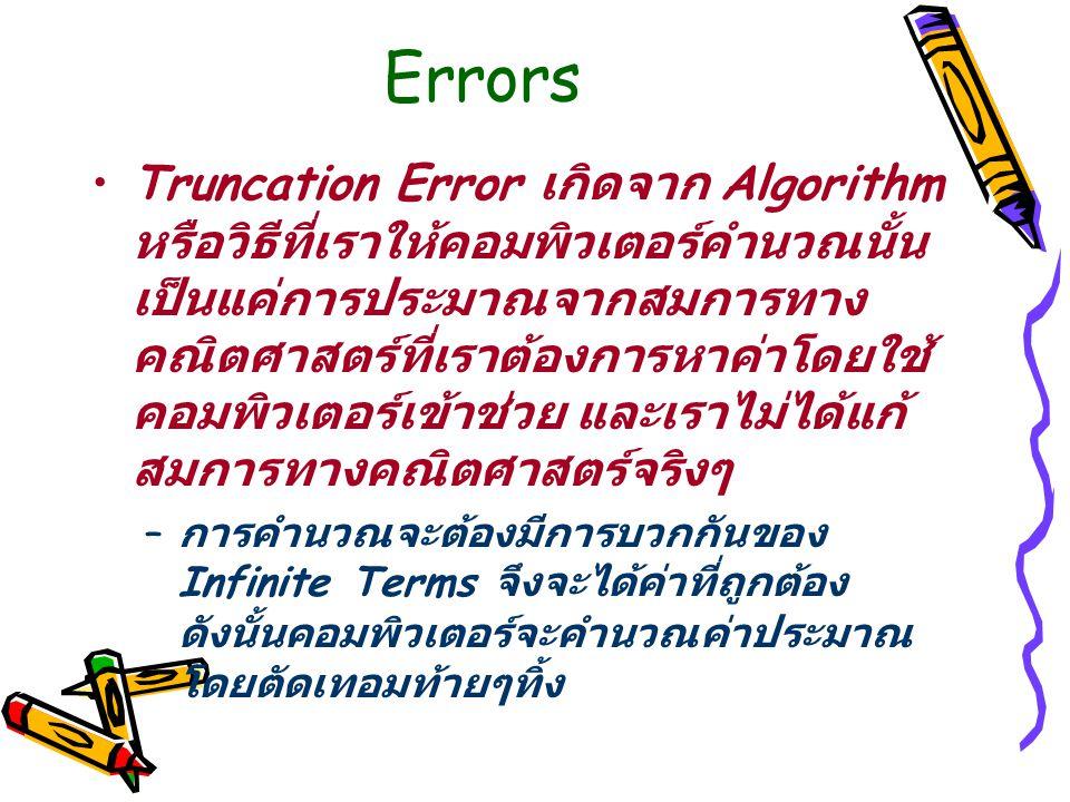 Errors Truncation Error เกิดจาก Algorithm หรือวิธีที่เราให้คอมพิวเตอร์คำนวณนั้น เป็นแค่การประมาณจากสมการทาง คณิตศาสตร์ที่เราต้องการหาค่าโดยใช้ คอมพิวเตอร์เข้าช่วย และเราไม่ได้แก้ สมการทางคณิตศาสตร์จริงๆ – การคำนวณจะต้องมีการบวกกันของ Infinite Terms จึงจะได้ค่าที่ถูกต้อง ดังนั้นคอมพิวเตอร์จะคำนวณค่าประมาณ โดยตัดเทอมท้ายๆทิ้ง