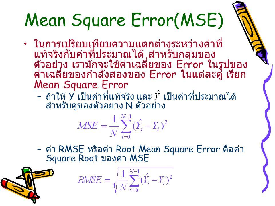 Mean Square Error(MSE) ในการเปรียบเทียบความแตกต่างระหว่างค่าที่ แท้จริงกับค่าที่ประมาณได้ สำหรับกลุ่มของ ตัวอย่าง เรามักจะใช้ค่าเฉลี่ยของ Error ในรูปของ ค่าเฉลี่ยของกำลังสองของ Error ในแต่ละคู่ เรียก Mean Square Error – ถ้าให้ Y เป็นค่าที่แท้จริง และ เป็นค่าที่ประมาณได้ สำหรับคู่ของตัวอย่าง N ตัวอย่าง – ค่า RMSE หรือค่า Root Mean Square Error คือค่า Square Root ของค่า MSE