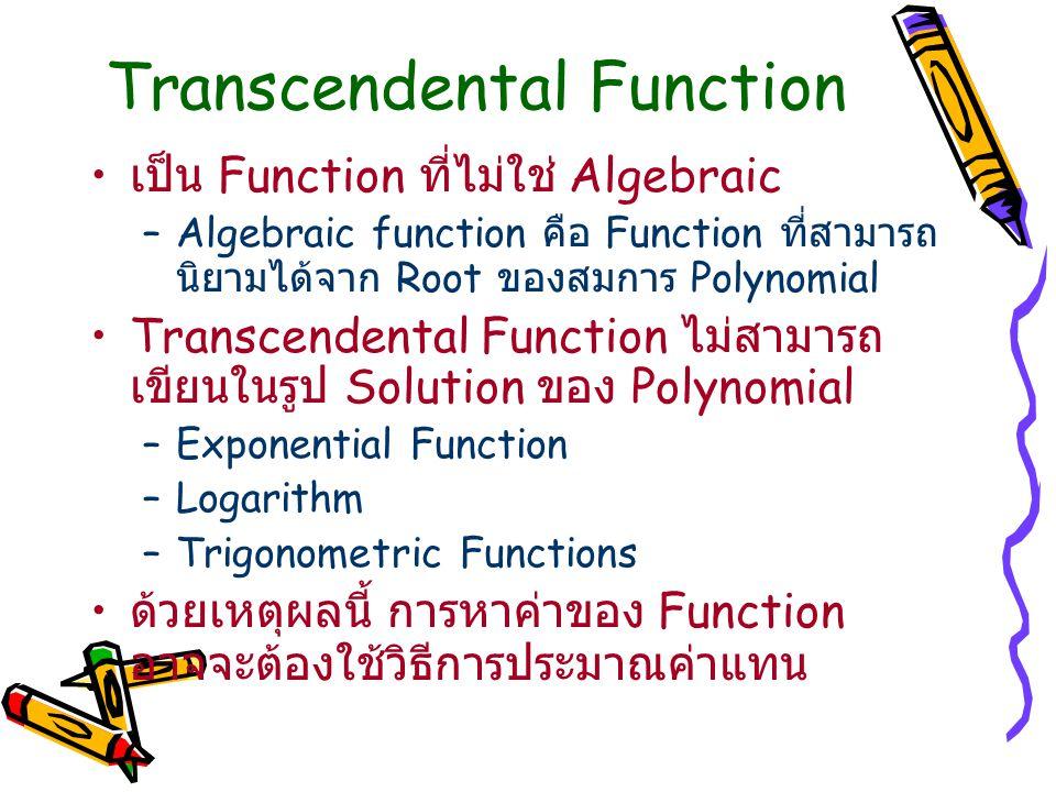Transcendental Function เป็น Function ที่ไม่ใช่ Algebraic –Algebraic function คือ Function ที่สามารถ นิยามได้จาก Root ของสมการ Polynomial Transcendental Function ไม่สามารถ เขียนในรูป Solution ของ Polynomial –Exponential Function –Logarithm –Trigonometric Functions ด้วยเหตุผลนี้ การหาค่าของ Function อาจจะต้องใช้วิธีการประมาณค่าแทน