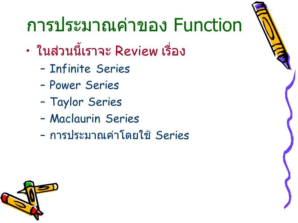 การประมาณค่าของ Function ในส่วนนี้เราจะ Review เรื่อง –Infinite Series –Power Series –Taylor Series –Maclaurin Series – การประมาณค่าโดยใช้ Series