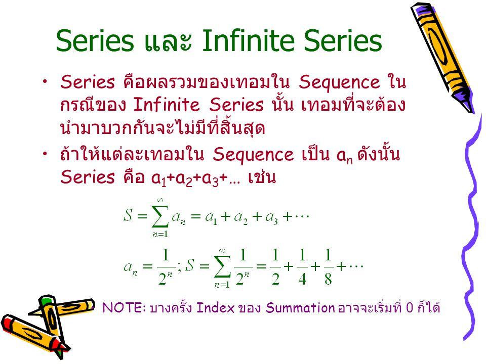 Series และ Infinite Series Series คือผลรวมของเทอมใน Sequence ใน กรณีของ Infinite Series นั้น เทอมที่จะต้อง นำมาบวกกันจะไม่มีที่สิ้นสุด ถ้าให้แต่ละเทอมใน Sequence เป็น a n ดังนั้น Series คือ a 1 +a 2 +a 3 +… เช่น NOTE: บางครั้ง Index ของ Summation อาจจะเริ่มที่ 0 ก็ได้