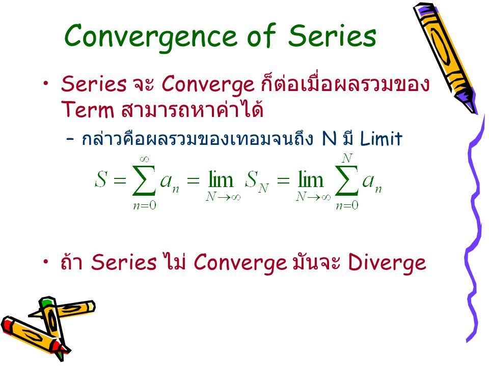 Convergence of Series Series จะ Converge ก็ต่อเมื่อผลรวมของ Term สามารถหาค่าได้ – กล่าวคือผลรวมของเทอมจนถึง N มี Limit ถ้า Series ไม่ Converge มันจะ D