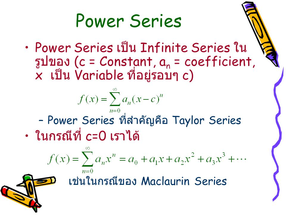 Power Series Power Series เป็น Infinite Series ใน รูปของ (c = Constant, a n = coefficient, x เป็น Variable ที่อยู่รอบๆ c) –Power Series ที่สำคัญคือ Taylor Series ในกรณีที่ c=0 เราได้ – เช่นในกรณีของ Maclaurin Series