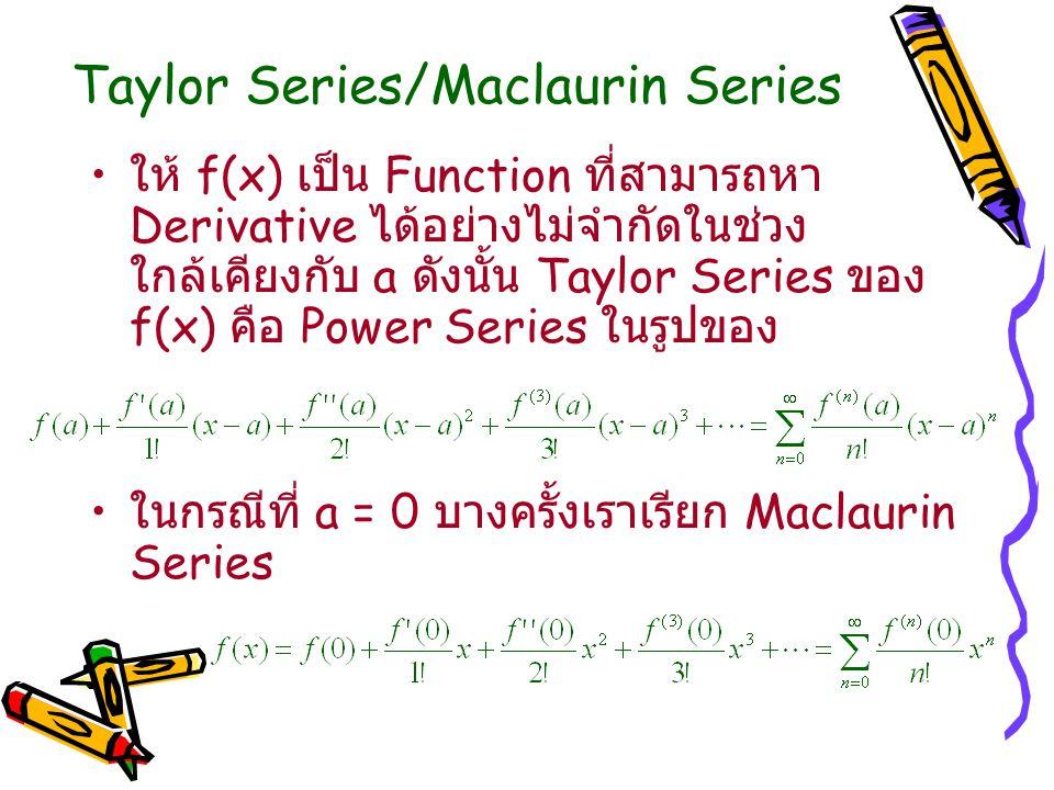 Taylor Series/Maclaurin Series ให้ f(x) เป็น Function ที่สามารถหา Derivative ได้อย่างไม่จำกัดในช่วง ใกล้เคียงกับ a ดังนั้น Taylor Series ของ f(x) คือ Power Series ในรูปของ ในกรณีที่ a = 0 บางครั้งเราเรียก Maclaurin Series