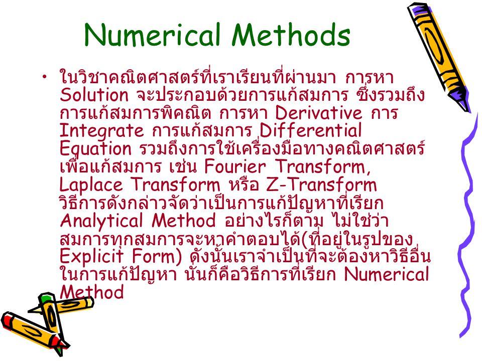 Numerical Methods ในวิชาคณิตศาสตร์ที่เราเรียนที่ผ่านมา การหา Solution จะประกอบด้วยการแก้สมการ ซึ่งรวมถึง การแก้สมการพิคณิต การหา Derivative การ Integrate การแก้สมการ Differential Equation รวมถึงการใช้เครื่องมือทางคณิตศาสตร์ เพื่อแก้สมการ เช่น Fourier Transform, Laplace Transform หรือ Z-Transform วิธีการดังกล่าวจัดว่าเป็นการแก้ปัญหาที่เรียก Analytical Method อย่างไรก็ตาม ไม่ใช่ว่า สมการทุกสมการจะหาคำตอบได้ ( ที่อยู่ในรูปของ Explicit Form) ดังนั้นเราจำเป็นที่จะต้องหาวิธีอื่น ในการแก้ปัญหา นั่นก็คือวิธีการที่เรียก Numerical Method
