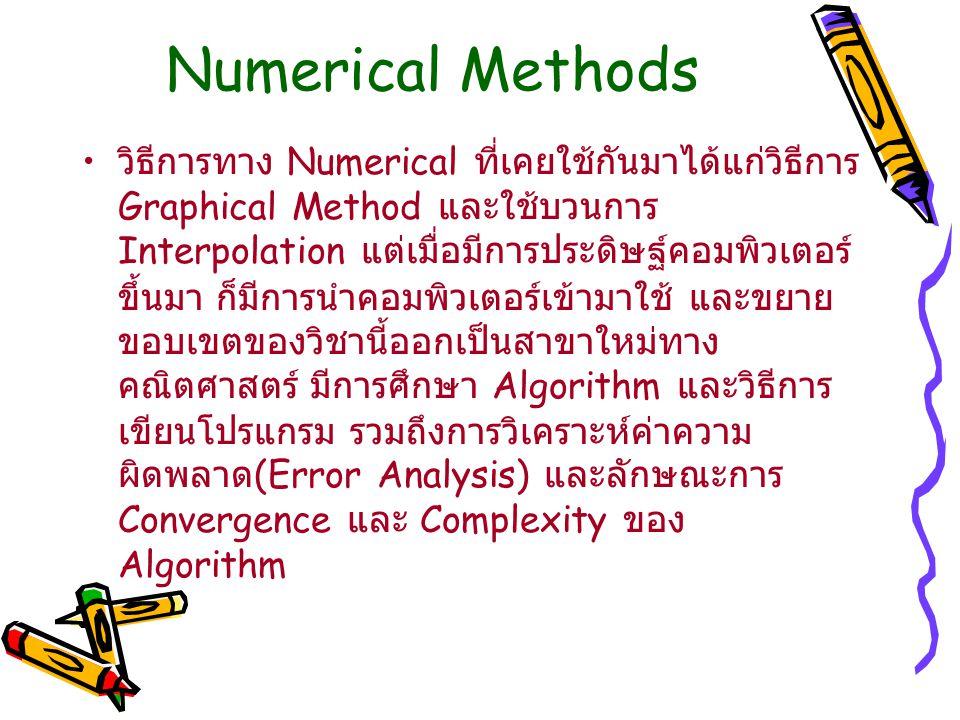 Numerical Methods วิธีการทาง Numerical ที่เคยใช้กันมาได้แก่วิธีการ Graphical Method และใช้บวนการ Interpolation แต่เมื่อมีการประดิษฐ์คอมพิวเตอร์ ขึ้นมา ก็มีการนำคอมพิวเตอร์เข้ามาใช้ และขยาย ขอบเขตของวิชานี้ออกเป็นสาขาใหม่ทาง คณิตศาสตร์ มีการศึกษา Algorithm และวิธีการ เขียนโปรแกรม รวมถึงการวิเคราะห์ค่าความ ผิดพลาด (Error Analysis) และลักษณะการ Convergence และ Complexity ของ Algorithm