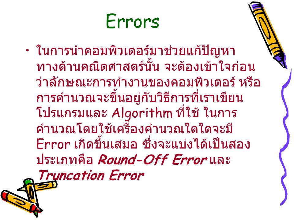 Errors ในการนำคอมพิวเตอร์มาช่วยแก้ปัญหา ทางด้านคณิตศาสตร์นั้น จะต้องเข้าใจก่อน ว่าลักษณะการทำงานของคอมพิวเตอร์ หรือ การคำนวณจะขึ้นอยู่กับวิธีการที่เราเขียน โปรแกรมและ Algorithm ที่ใช้ ในการ คำนวณโดยใช้เครื่องคำนวณใดใดจะมี Error เกิดขึ้นเสมอ ซึ่งจะแบ่งได้เป็นสอง ประเภทคือ Round-Off Error และ Truncation Error