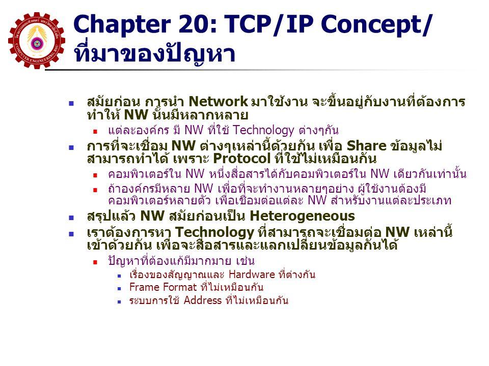Chapter 20: TCP/IP ที่มาของปัญหา –> Solution: internetworking เทคโนโลยีที่จะทำให้หลายๆ Network สามารถเชื่อมต่อกันได้เรียก Internetworking หรือ internet (กรณีนี้ ยังไม่เจาะจงว่าเป็น IP Network ดังนั้นเราจะใช้ คำว่า 'a internet' ไม่ใช่ 'the Internet' รูปแบบการเชื่อมต่อ Network เข้าด้วยกัน จะ ใช้การต่อผ่านอุปกรณ์ที่ชื่อ 'Router' Router จะเชื่อมต่อ NW สองด้าน(หรือมากกว่า) เข้า ด้วยกัน หมายความว่า Port หนึ่งของ Router อาจจะ Run Protocol หนึ่ง ในขณะที่อีก Port หนึ่งจะ Run Protocol ที่ต่างกัน แต่ละ Port ของ Router เราเรียก Interface NW แต่ละด้าน อาจจะเป็นคนละ Technology รวมถึงใช้ Frame Format/Media/Address/Signal ที่แตกต่างกัน