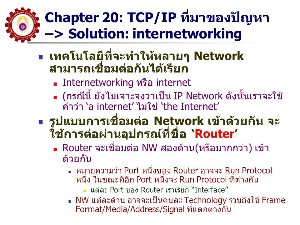 Chapter 20: Internetworking with Router NW 1: NW 2: Router Address/frame/signal/media An internet ประกอบด้วย NW หลายๆตัว เชื่อมต่อกันผ่าน Router phy1 phy2 Link1 Link2