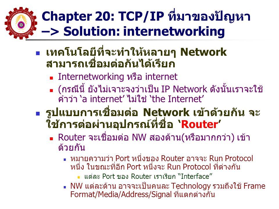 Chapter 20: TCP/IP ที่มาของปัญหา –> Solution: internetworking เทคโนโลยีที่จะทำให้หลายๆ Network สามารถเชื่อมต่อกันได้เรียก Internetworking หรือ interne