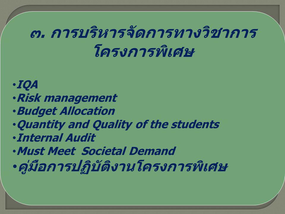๓. การบริหารจัดการทางวิชาการ โครงการพิเศษ IQA Risk management Budget Allocation Quantity and Quality of the students Internal Audit Must Meet Societal