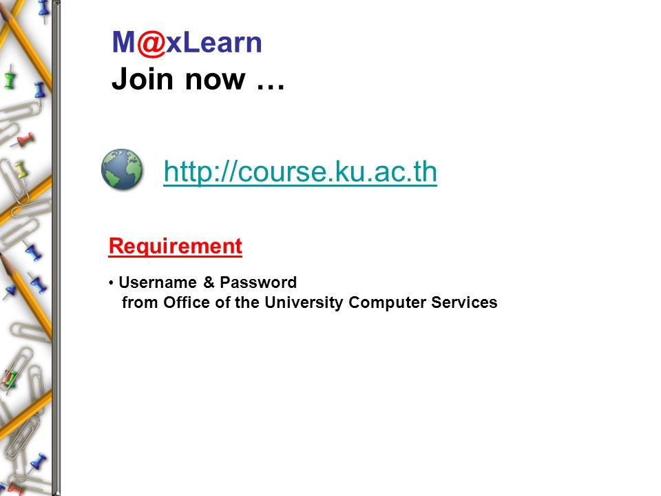 http://course.ku.ac.th M@xLearn Join now … Requirement Username & Password from Office of the University Computer Services