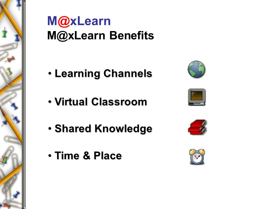 M@xLearn M@xLearn Benefits Virtual Classroom Virtual Classroom Shared Knowledge Shared Knowledge Time & Place Time & Place Learning Channels Learning