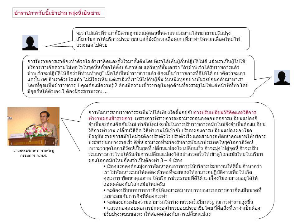 พัฒนาระบบราชการให้มีความเป็นเลิศสามารถรองรับกับการพัฒนาประเทศในยุค โลกาภิวัฒน์ โดยยึดหลักการบริหารบ้านเมืองที่ดีและประโยชน์สุขของประชาชน แผนยุทธศาสตร์พัฒนาระบบราชการไทย (2546 - 2550) ระยะที่ 1 วิสัยทัศน์ : 1.การปรับเปลี่ยนกระบวนการและวิธีการทำงาน 2.การปรับปรุงโครงสร้างการบริหารราชการแผ่นดิน 3.การรื้อปรับระบบการเงินและการงบประมาณ 4.การสร้างระบบบริหารงานบุคคลและค่าตอบแทนใหม่ 5.การปรับเปลี่ยนกระบวนทัศน์ วัฒนธรรม และค่านิยม 6.การเสริมสร้างระบบราชการให้ทันสมัย 7.การเปิดระบบราชการให้ประชาชนเข้ามามีส่วนร่วม กำหนดมาตรการ โดยวางเงื่อนไขให้ส่วนราชการต่าง ๆ นำระบบการบริหารแบบมุ่งผลสัมฤทธิ์ มาประยุกต์ใช้ อย่างจริงจัง โดยให้มีการจัดทำแผนยุทธศาสตร์และแผนดำเนินงานอย่างเป็นระบบ มีความสอดคล้องและ เชื่อมโยงกับนโยบายและเป้าหมายเชิงยุทธศาสตร์ของรัฐบาล โดยให้มีการกำหนดตัวชี้วัดผลสัมฤทธิ์ที่ชัดเจน เป็นรูปธรรมและสามารถวัดผลได้ในทุกระดับ ตั้งแต่ระดับองค์การ (organization scorecard) ลงไปจนถึงระดับ ตัวบุคคล (individual scorecard) รวมถึงให้แต่ละส่วนราชการจัดให้มีการรายงานผลสัมฤทธิ์รายปี เพื่อเผยแพร่ ต่อสาธารณะ เหตุผล 1 1.