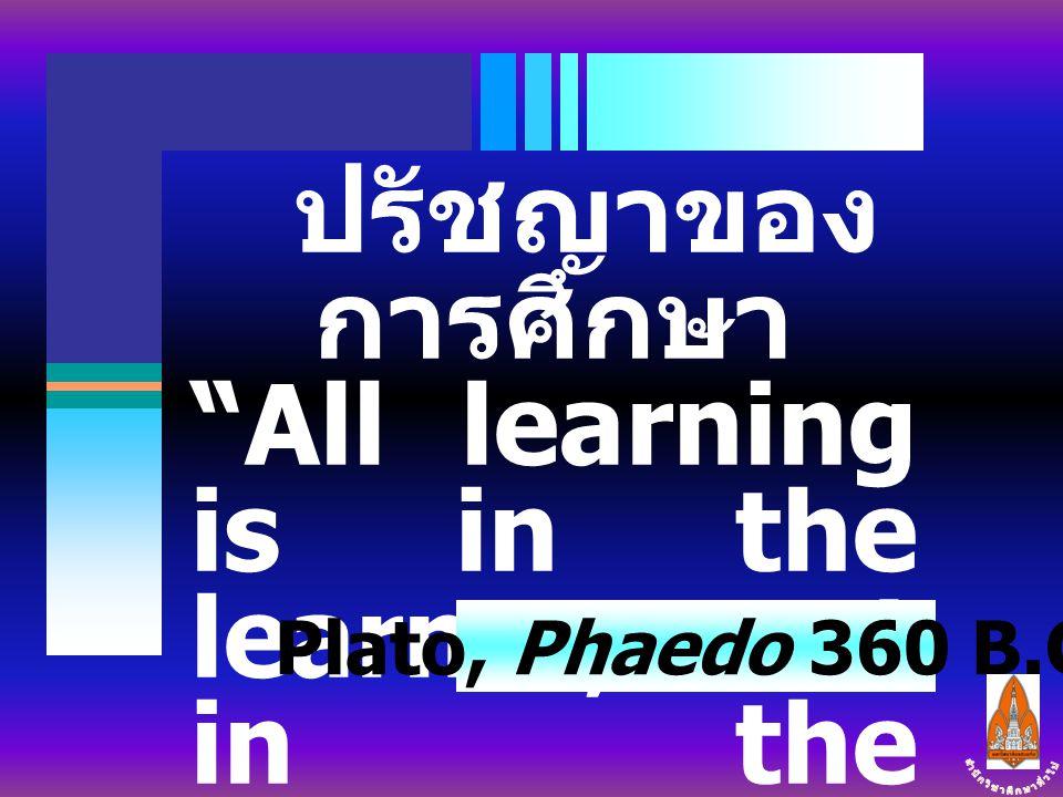 """ปรัชญาของ การศึกษา """"All learning is in the learner, not in the teacher."""" Plato, Phaedo 360 B.C."""