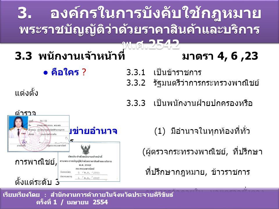 3.3 พนักงานเจ้าหน้าที่มาตรา 4, 6,23 ● คือใคร ? 3.3.1 เป็นข้าราชการ 3.3.2 รัฐมนตรีว่าการกระทรวงพาณิชย์ แต่งตั้ง 3.3.3 เป็นพนักงานฝ่ายปกครองหรือ ตำรวจ ●