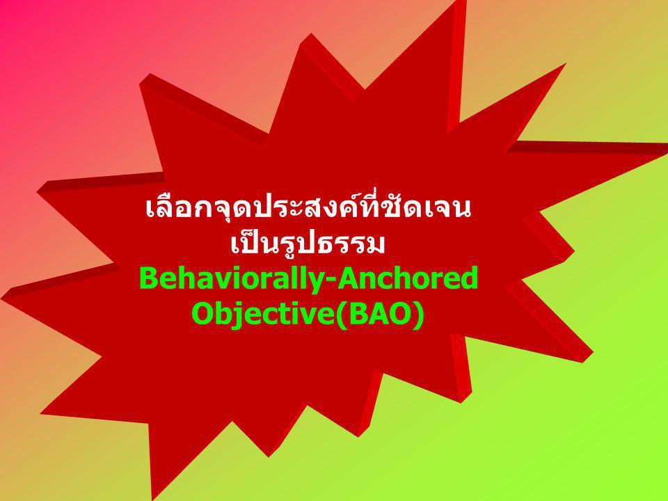 เลือกจุดประสงค์ที่ชัดเจน เป็นรูปธรรม Behaviorally-Anchored Objective(BAO)